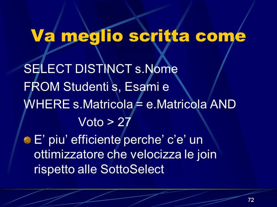 72 Va meglio scritta come SELECT DISTINCT s.Nome FROM Studenti s, Esami e WHERE s.Matricola = e.Matricola AND Voto > 27 E piu efficiente perche ce un