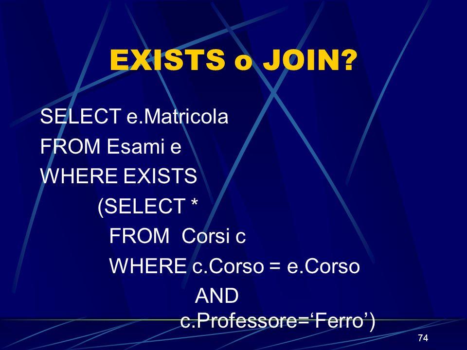 74 EXISTS o JOIN? SELECT e.Matricola FROM Esami e WHERE EXISTS (SELECT * FROM Corsi c WHERE c.Corso = e.Corso AND c.Professore=Ferro)