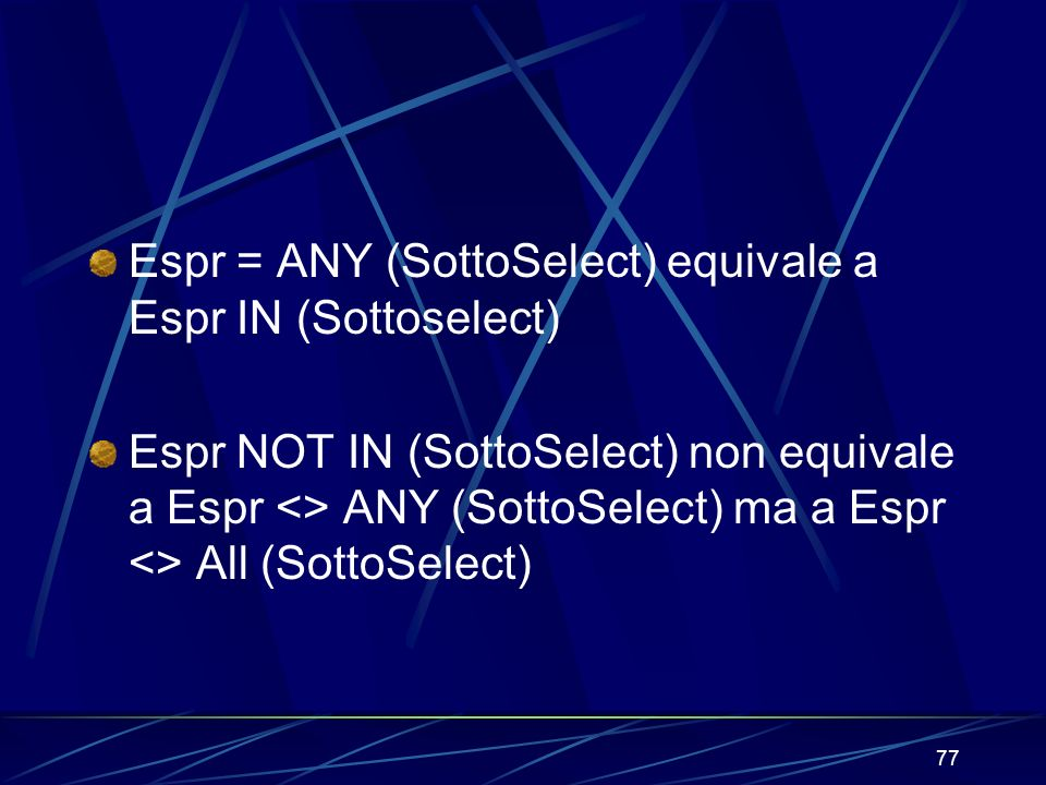 77 Espr = ANY (SottoSelect) equivale a Espr IN (Sottoselect) Espr NOT IN (SottoSelect) non equivale a Espr <> ANY (SottoSelect) ma a Espr <> All (SottoSelect)