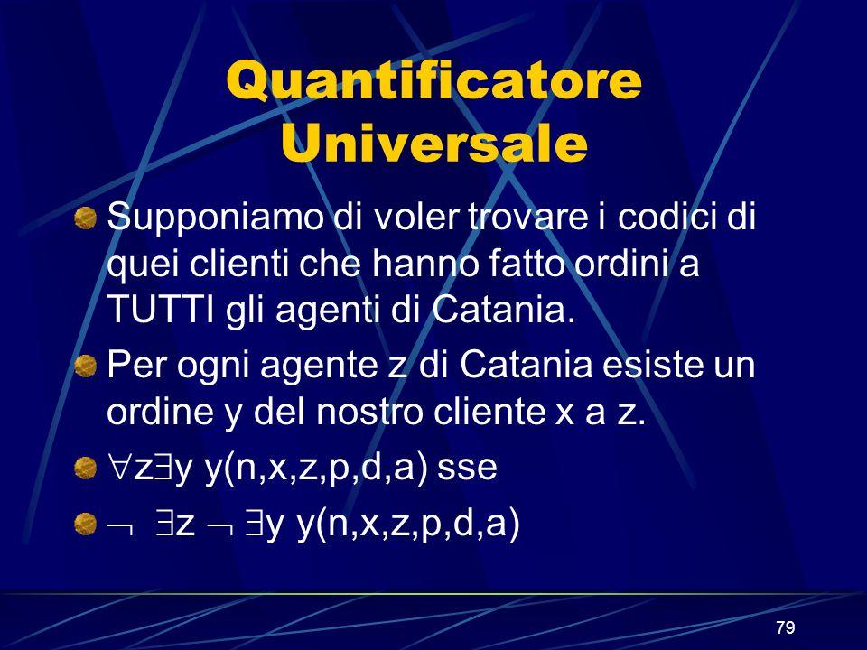 79 Quantificatore Universale Supponiamo di voler trovare i codici di quei clienti che hanno fatto ordini a TUTTI gli agenti di Catania. Per ogni agent