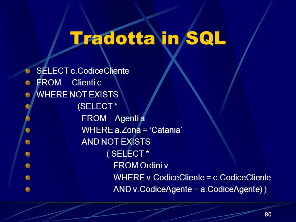 80 Tradotta in SQL SELECT c.CodiceCliente FROM Clienti c WHERE NOT EXISTS (SELECT * FROM Agenti a WHERE a.Zona = Catania AND NOT EXISTS ( SELECT * FROM Ordini v WHERE v.CodiceCliente = c.CodiceCliente AND v.CodiceAgente = a.CodiceAgente) )