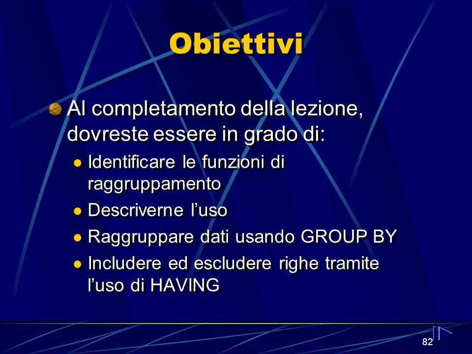 82 Obiettivi Al completamento della lezione, dovreste essere in grado di: Identificare le funzioni di raggruppamento Descriverne luso Raggruppare dati