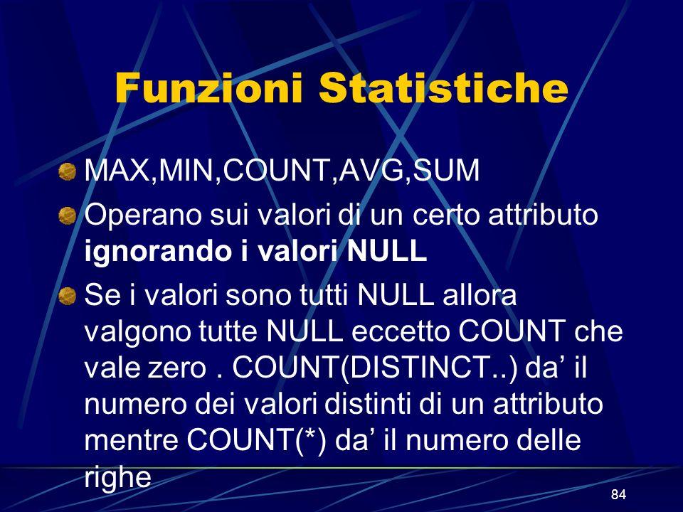 84 Funzioni Statistiche MAX,MIN,COUNT,AVG,SUM Operano sui valori di un certo attributo ignorando i valori NULL Se i valori sono tutti NULL allora valgono tutte NULL eccetto COUNT che vale zero.