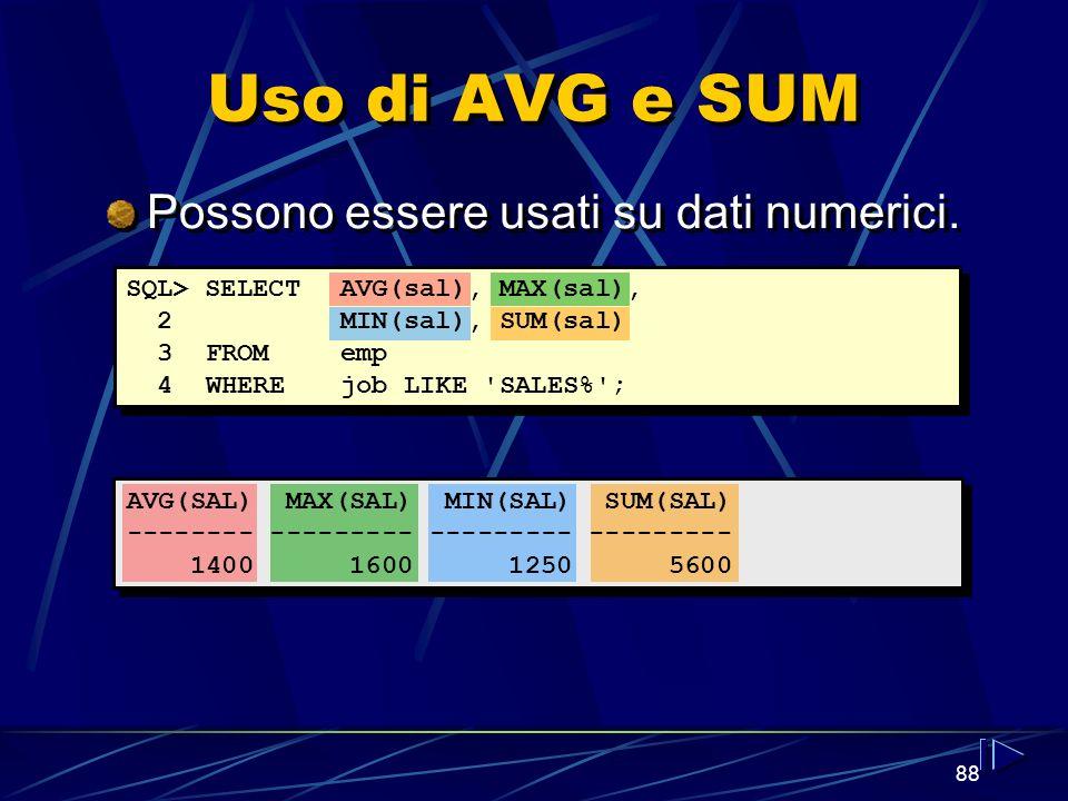 88 Uso di AVG e SUM AVG(SAL) MAX(SAL) MIN(SAL) SUM(SAL) -------- --------- --------- --------- 1400 1600 1250 5600 Possono essere usati su dati numerici.