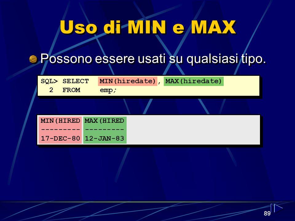 89 Uso di MIN e MAX Possono essere usati su qualsiasi tipo. SQL> SELECTMIN(hiredate), MAX(hiredate) 2 FROMemp; MIN(HIRED MAX(HIRED --------- 17-DEC-80
