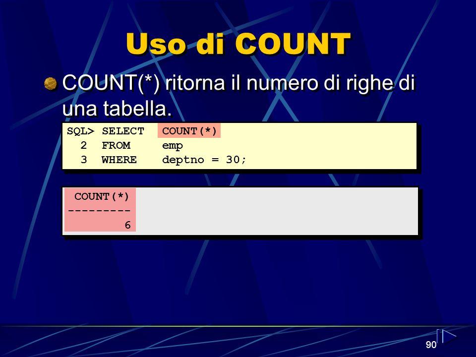90 Uso di COUNT COUNT(*) --------- 6 SQL> SELECTCOUNT(*) 2 FROMemp 3 WHEREdeptno = 30; COUNT(*) ritorna il numero di righe di una tabella.