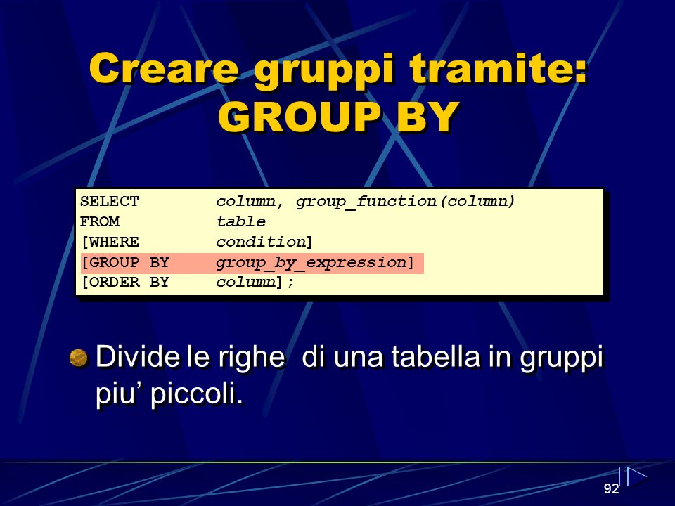 92 Creare gruppi tramite: GROUP BY SELECTcolumn, group_function(column) FROMtable [WHEREcondition] [GROUP BYgroup_by_expression] [ORDER BYcolumn]; Div