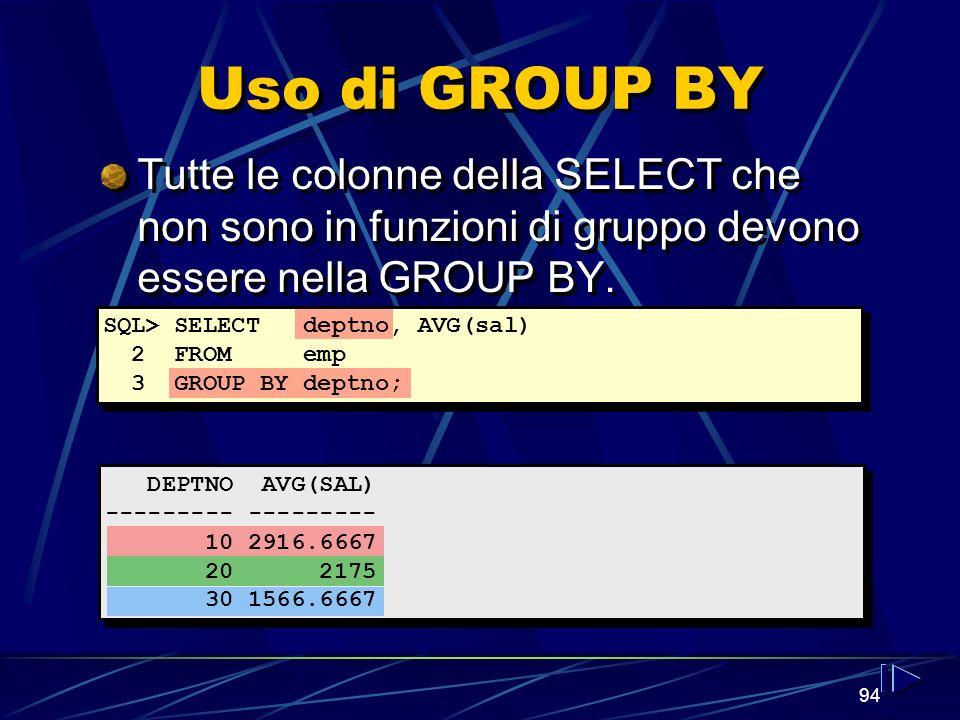 94 Uso di GROUP BY Tutte le colonne della SELECT che non sono in funzioni di gruppo devono essere nella GROUP BY. SQL> SELECT deptno, AVG(sal) 2 FROM