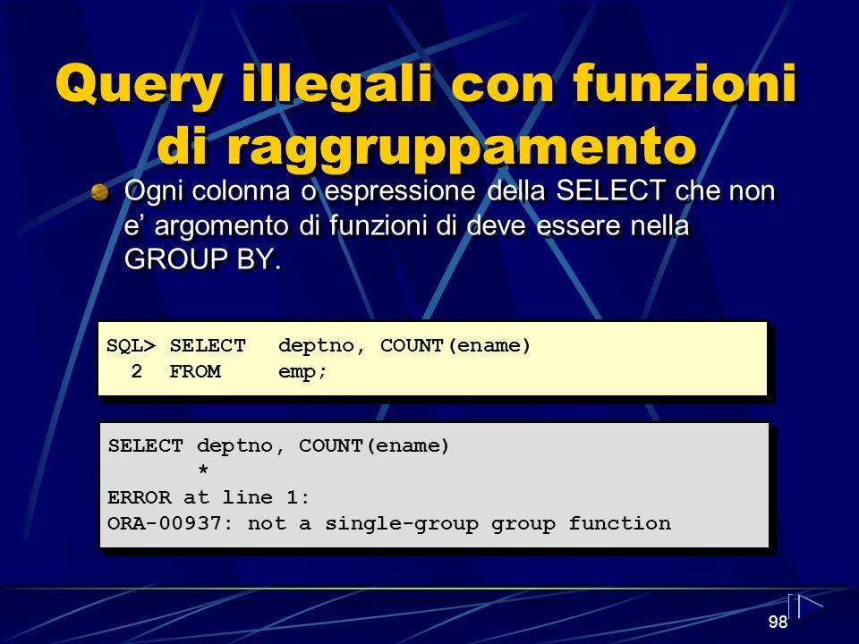 98 Query illegali con funzioni di raggruppamento Ogni colonna o espressione della SELECT che non e argomento di funzioni di deve essere nella GROUP BY.