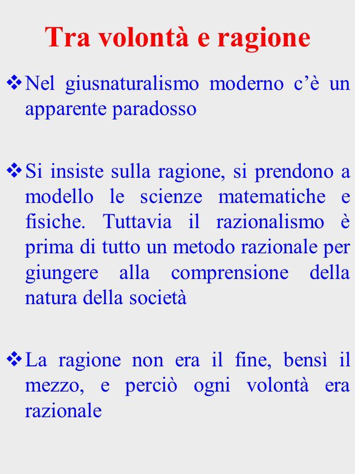 Tra volontà e ragione Nel giusnaturalismo moderno cè un apparente paradosso Si insiste sulla ragione, si prendono a modello le scienze matematiche e f