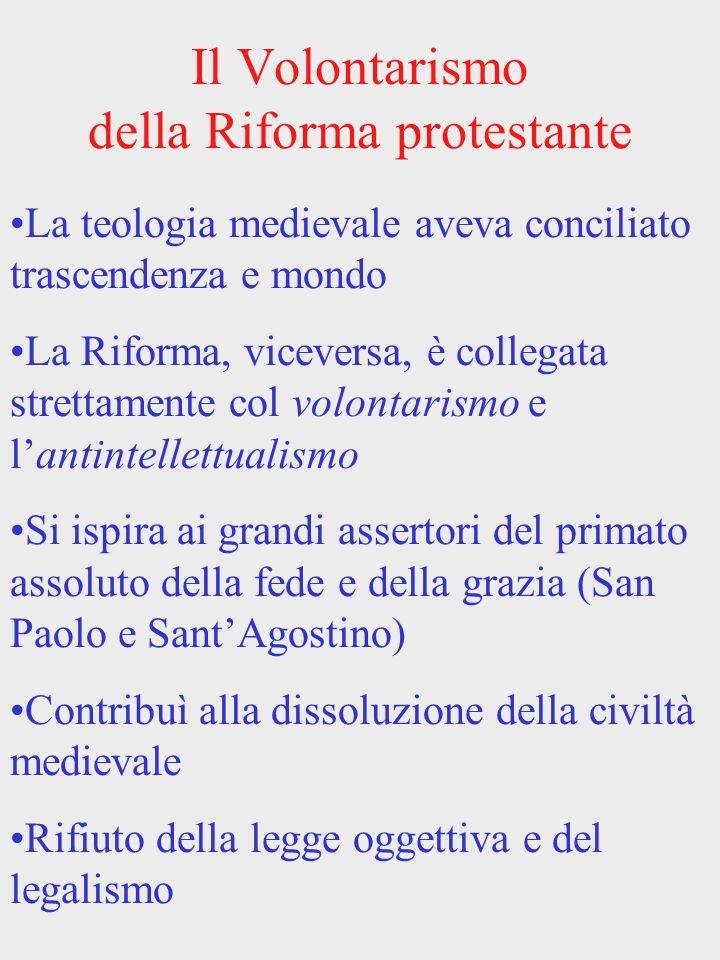 Il Volontarismo della Riforma protestante La teologia medievale aveva conciliato trascendenza e mondo La Riforma, viceversa, è collegata strettamente