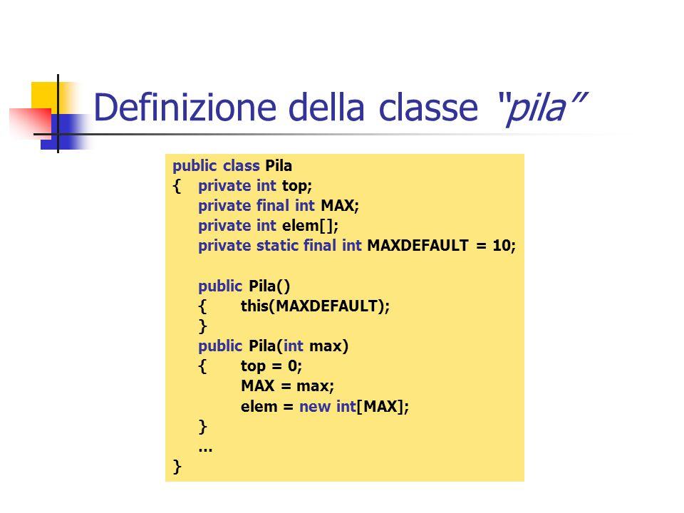 Definizione della classe pila public class Pila { private int top; private final int MAX; private int elem[]; private static final int MAXDEFAULT = 10