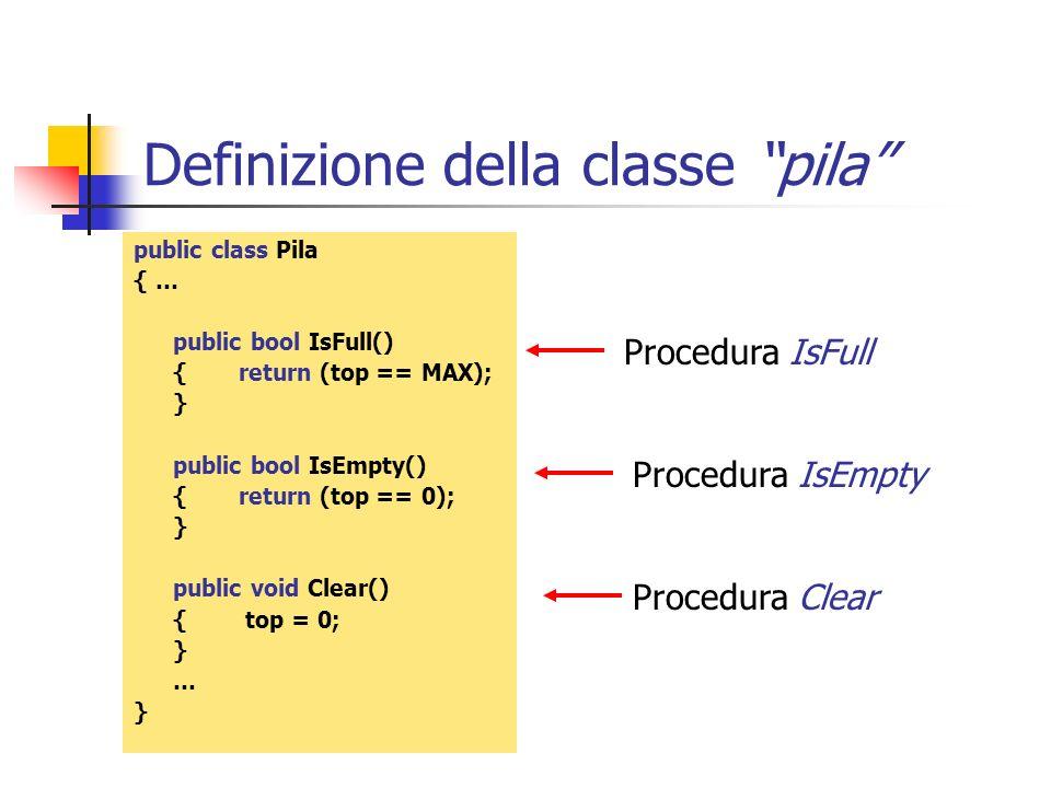 Definizione della classe pila public class Pila { … public bool IsFull() {return (top == MAX); } public bool IsEmpty() {return (top == 0); } public vo