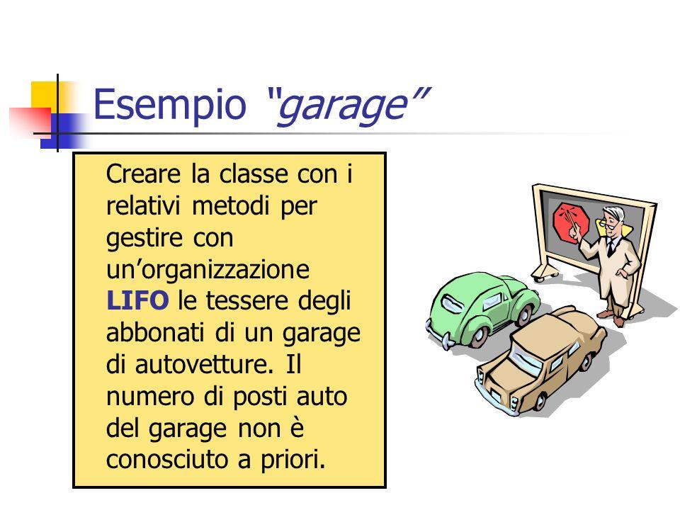 Esempio garage Creare la classe con i relativi metodi per gestire con unorganizzazione LIFO le tessere degli abbonati di un garage di autovetture. Il
