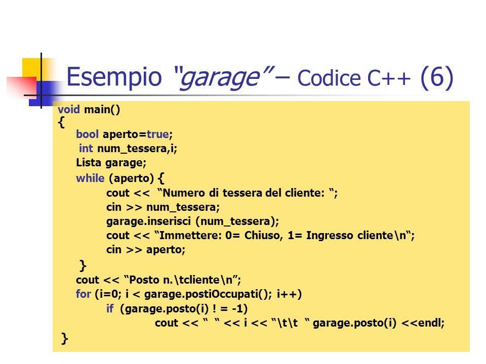 Esempio garage – Codice C++ (6) void main() { bool aperto=true; int num_tessera,i; Lista garage; while (aperto) { cout << Numero di tessera del client