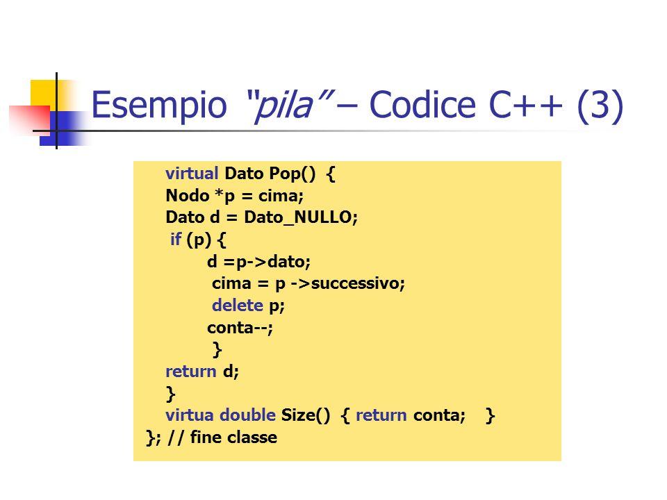 Esempio pila – Codice C++ (3) virtual Dato Pop() { Nodo *p = cima; Dato d = Dato_NULLO; if (p) { d =p->dato; cima = p ->successivo; delete p; conta--;