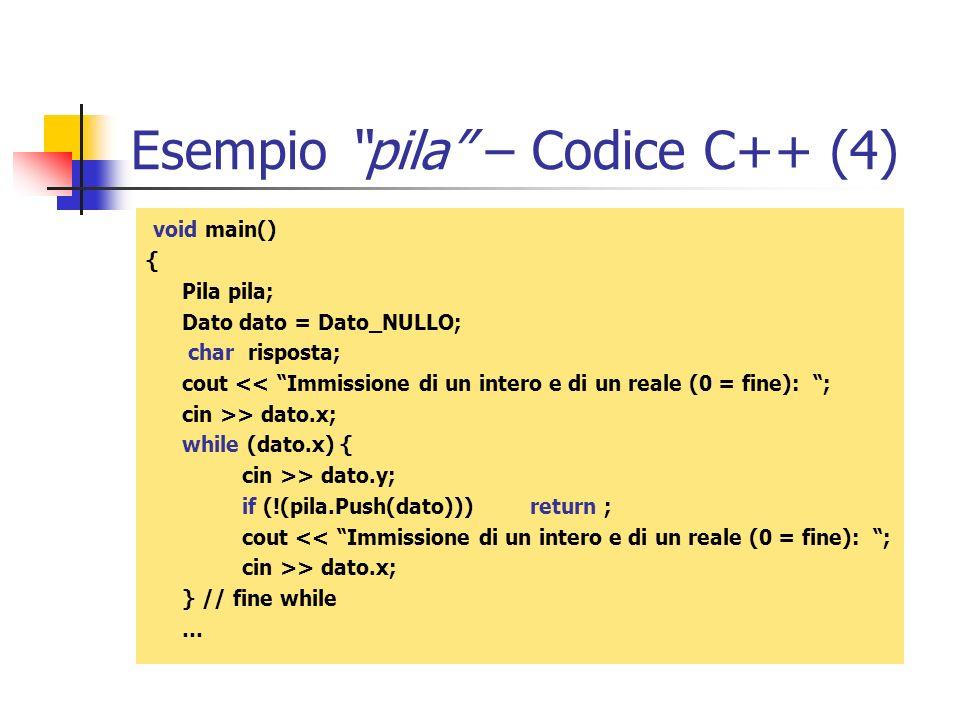 Esempio pila – Codice C++ (4) void main() { Pila pila; Dato dato = Dato_NULLO; char risposta; cout << Immissione di un intero e di un reale (0 = fine)