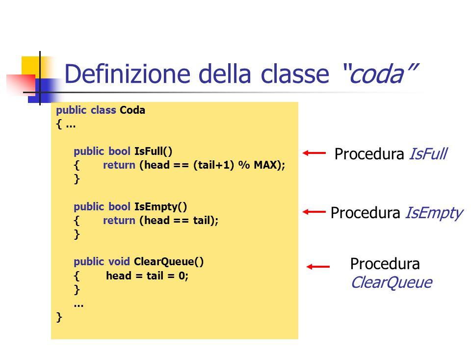 Definizione della classe coda public class Coda { … public bool IsFull() {return (head == (tail+1) % MAX); } public bool IsEmpty() {return (head == ta