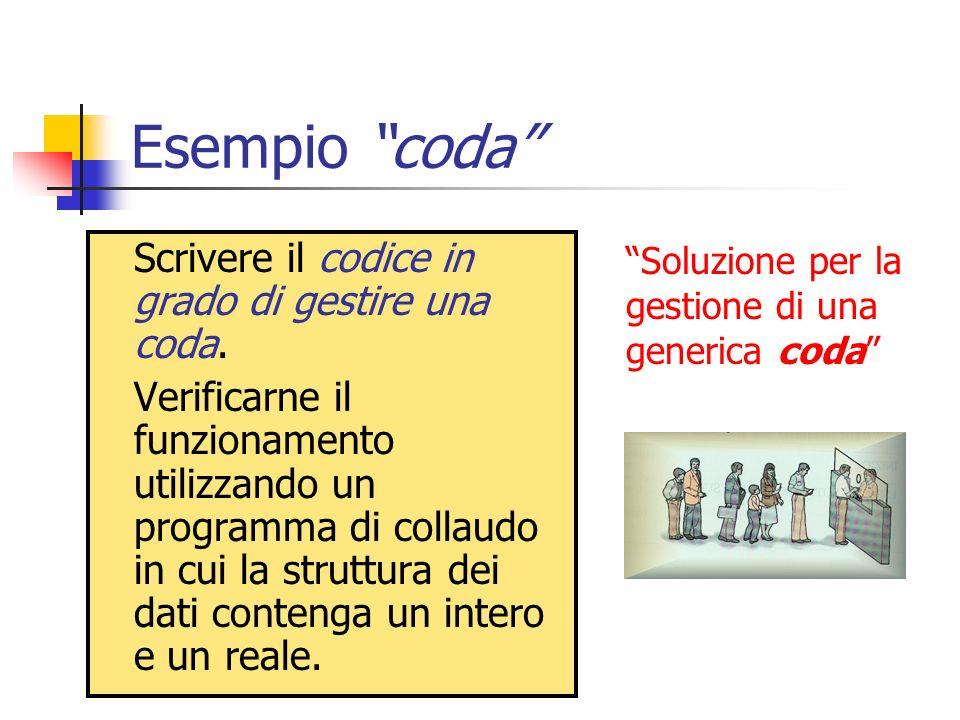 Esempio coda Scrivere il codice in grado di gestire una coda. Verificarne il funzionamento utilizzando un programma di collaudo in cui la struttura de