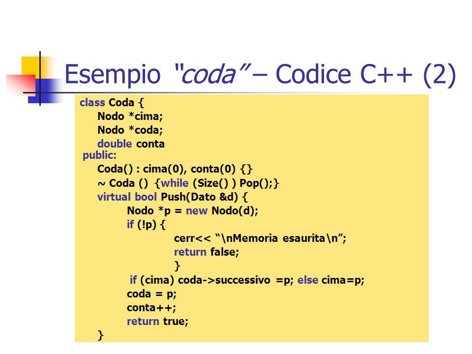 Esempio coda – Codice C++ (2) class Coda { Nodo *cima; Nodo *coda; double conta public: Coda() : cima(0), conta(0) {} ~ Coda () {while (Size() ) Pop()
