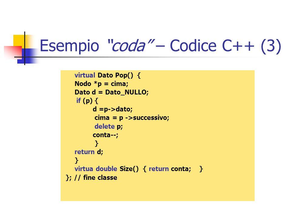 Esempio coda – Codice C++ (3) virtual Dato Pop() { Nodo *p = cima; Dato d = Dato_NULLO; if (p) { d =p->dato; cima = p ->successivo; delete p; conta--;