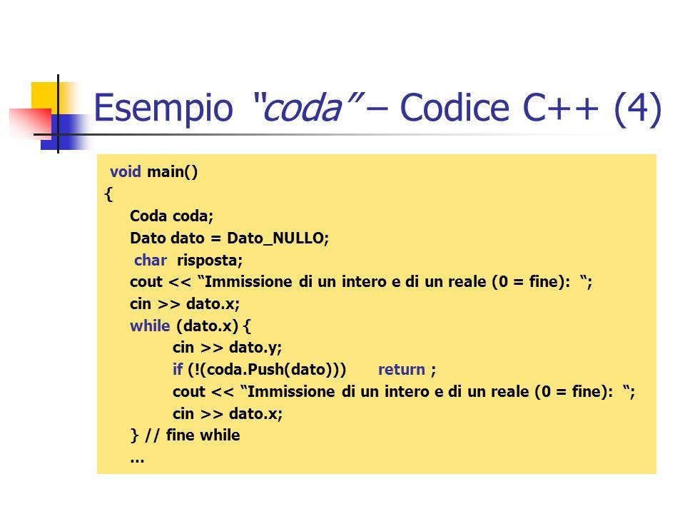 Esempio coda – Codice C++ (4) void main() { Coda coda; Dato dato = Dato_NULLO; char risposta; cout << Immissione di un intero e di un reale (0 = fine)