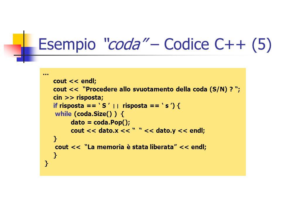 Esempio coda – Codice C++ (5) … cout << endl; cout << Procedere allo svuotamento della coda (S/N) ? ; cin >> risposta; if risposta == S ׀ ׀ risposta =