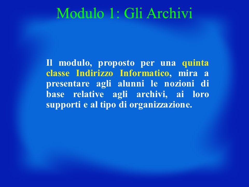 Modulo 1: Gli Archivi Il modulo, proposto per una quinta classe Indirizzo Informatico, mira a presentare agli alunni le nozioni di base relative agli