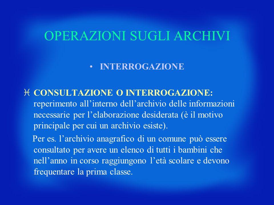 OPERAZIONI SUGLI ARCHIVI INTERROGAZIONE iCONSULTAZIONE O INTERROGAZIONE: reperimento allinterno dellarchivio delle informazioni necessarie per lelabor