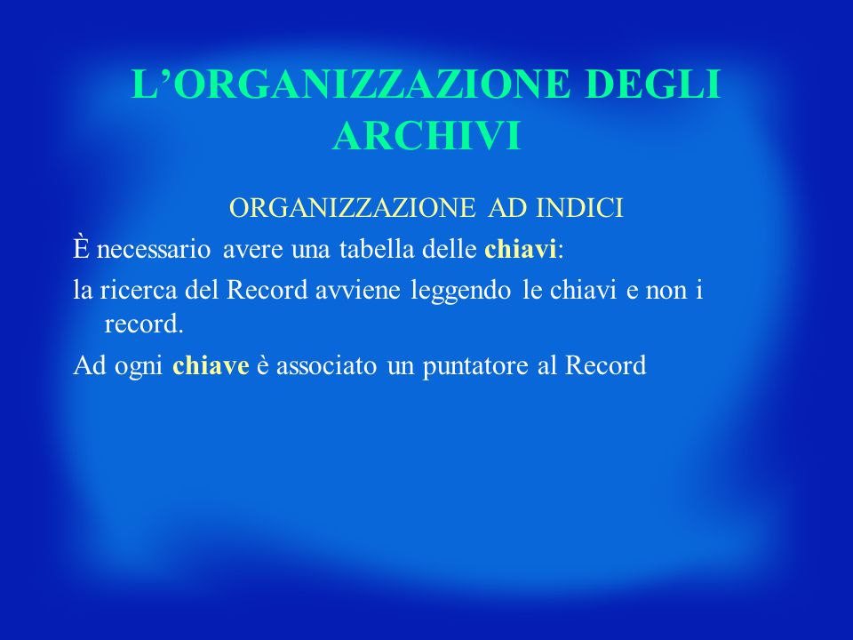 LORGANIZZAZIONE DEGLI ARCHIVI ORGANIZZAZIONE AD INDICI È necessario avere una tabella delle chiavi: la ricerca del Record avviene leggendo le chiavi e