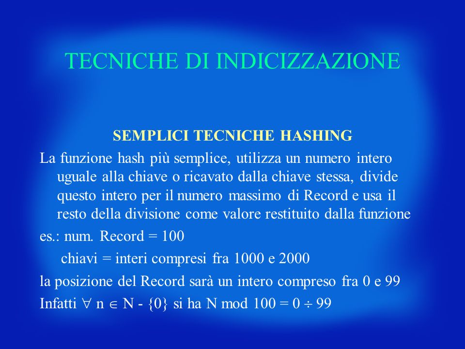 TECNICHE DI INDICIZZAZIONE SEMPLICI TECNICHE HASHING La funzione hash più semplice, utilizza un numero intero uguale alla chiave o ricavato dalla chia