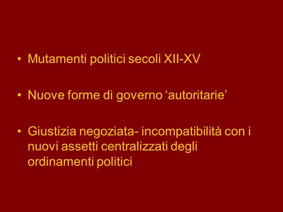Mutamenti politici secoli XII-XV Nuove forme di governo autoritarie Giustizia negoziata- incompatibilità con i nuovi assetti centralizzati degli ordin