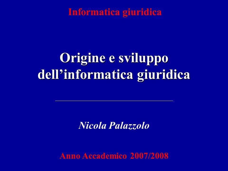Informatica giuridica Origine e sviluppo dellinformatica giuridica Nicola Palazzolo Anno Accademico 2007/2008