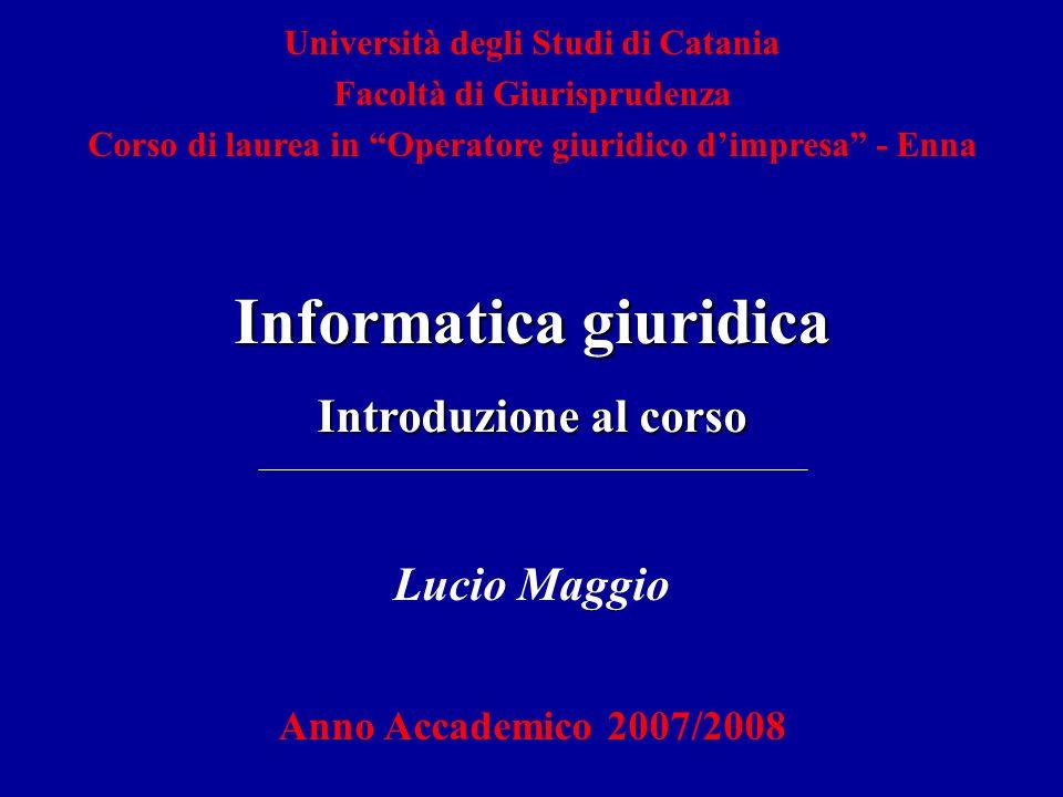 Lucio Maggio Anno Accademico 2007/2008 Informatica giuridica Introduzione al corso Università degli Studi di Catania Facoltà di Giurisprudenza Corso di laurea in Operatore giuridico dimpresa - Enna
