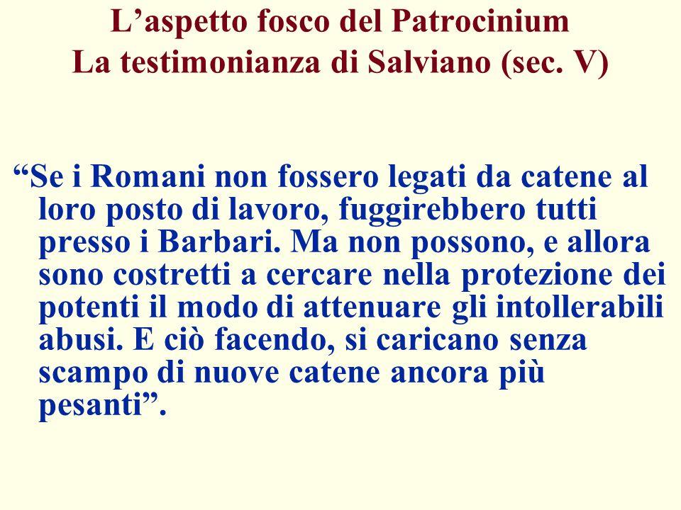 Laspetto fosco del Patrocinium La testimonianza di Salviano (sec. V) Se i Romani non fossero legati da catene al loro posto di lavoro, fuggirebbero tu