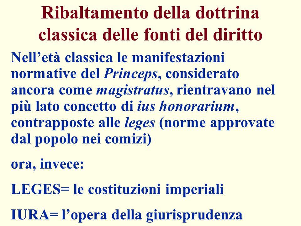 Ribaltamento della dottrina classica delle fonti del diritto Nelletà classica le manifestazioni normative del Princeps, considerato ancora come magist