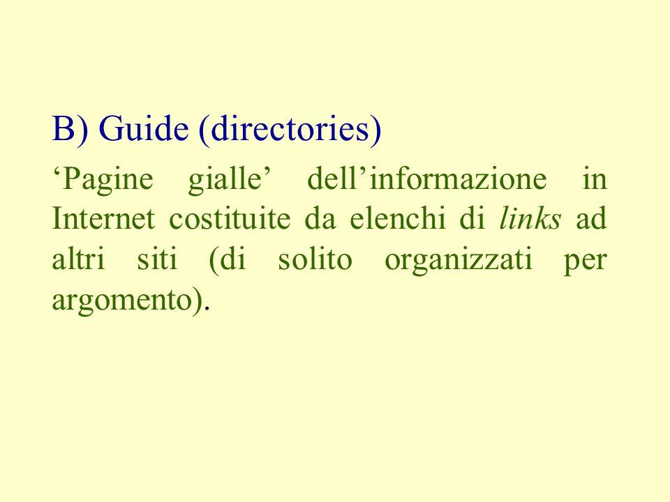 B) Guide (directories) Pagine gialle dellinformazione in Internet costituite da elenchi di links ad altri siti (di solito organizzati per argomento).