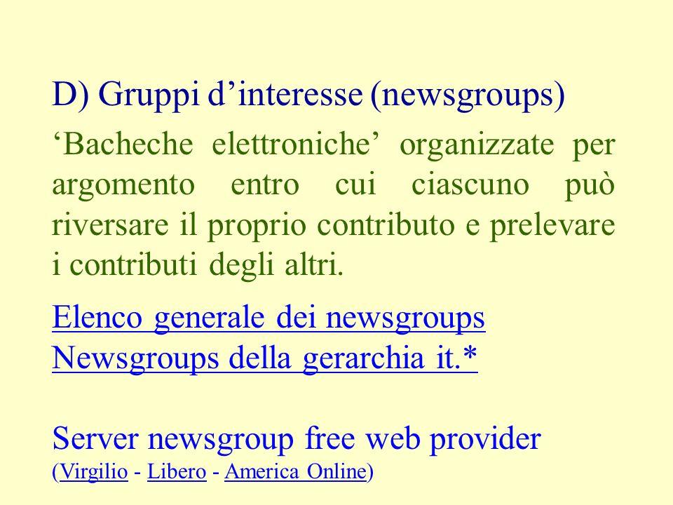D) Gruppi dinteresse (newsgroups) Bacheche elettroniche organizzate per argomento entro cui ciascuno può riversare il proprio contributo e prelevare i