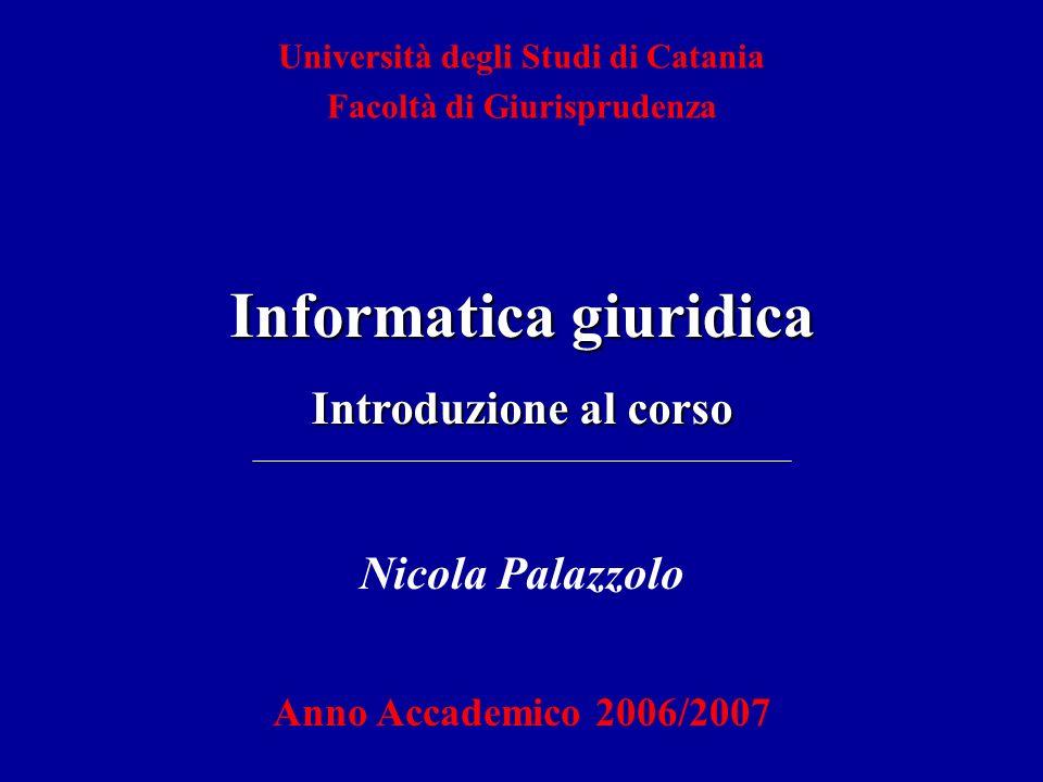 Nicola Palazzolo Anno Accademico 2006/2007 Università degli Studi di Catania Facoltà di Giurisprudenza Informatica giuridica Introduzione al corso