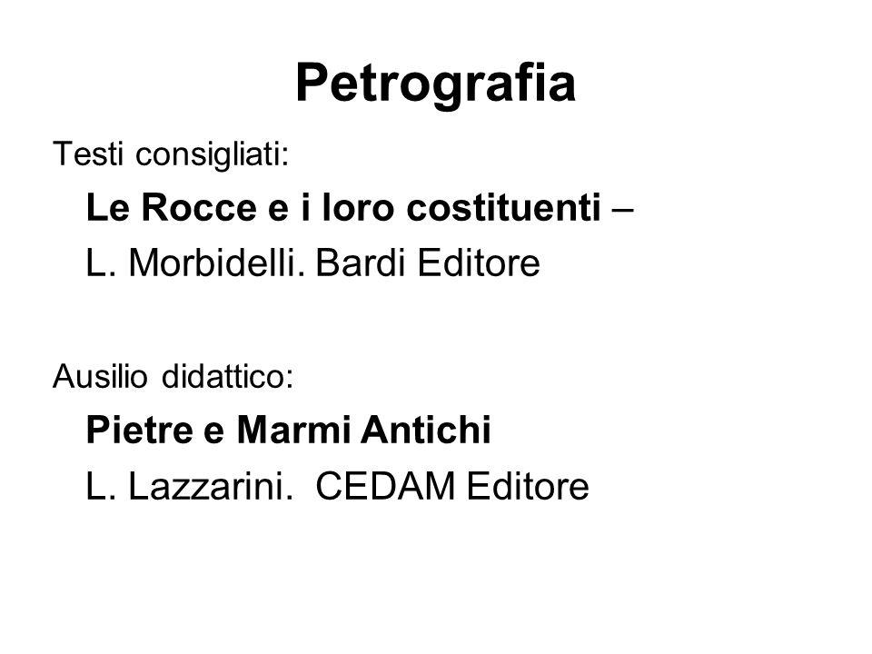 Petrografia Testi consigliati: Le Rocce e i loro costituenti – L. Morbidelli. Bardi Editore Ausilio didattico: Pietre e Marmi Antichi L. Lazzarini. CE