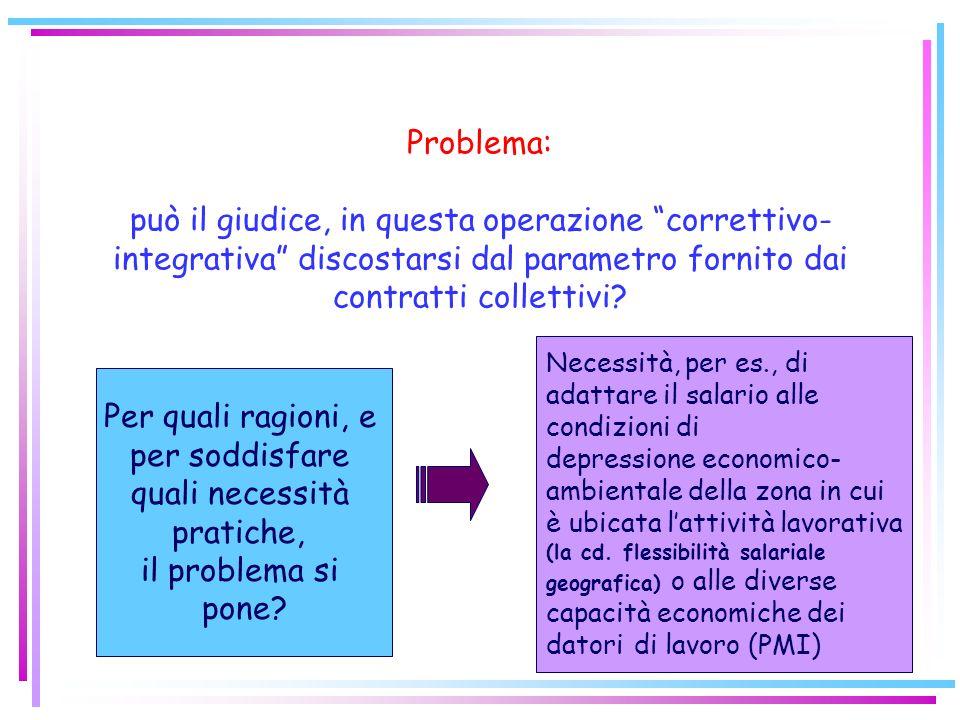 13 Problema: può il giudice, in questa operazione correttivo- integrativa discostarsi dal parametro fornito dai contratti collettivi? Per quali ragion