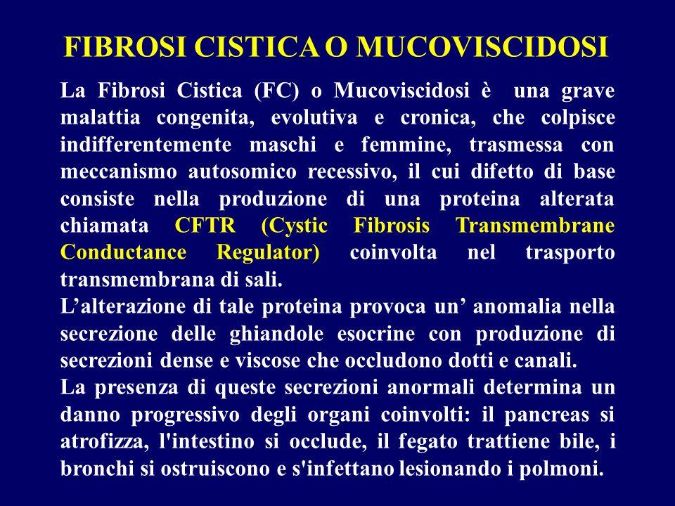 La Fibrosi Cistica (FC) o Mucoviscidosi è una grave malattia congenita, evolutiva e cronica, che colpisce indifferentemente maschi e femmine, trasmess