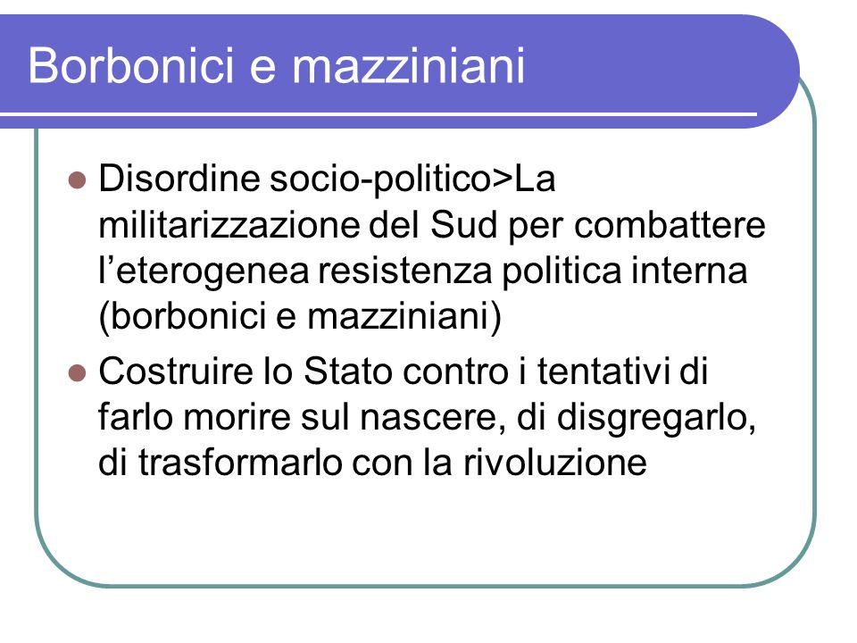 Borbonici e mazziniani Disordine socio-politico>La militarizzazione del Sud per combattere leterogenea resistenza politica interna (borbonici e mazzin