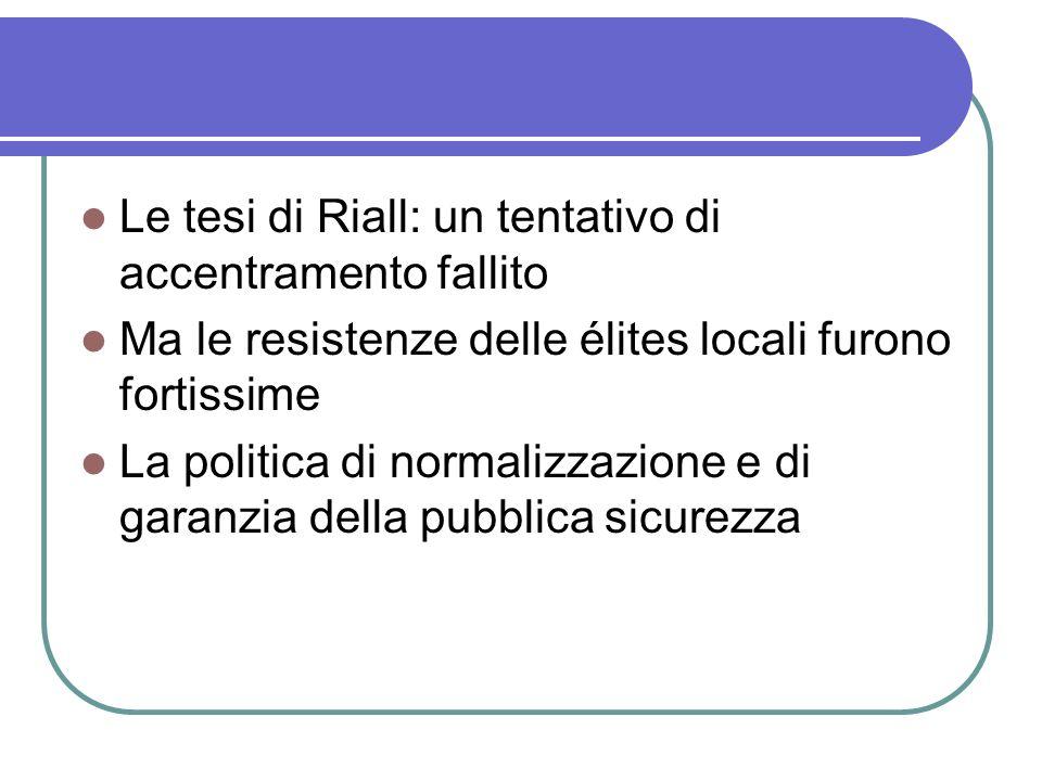 Le tesi di Riall: un tentativo di accentramento fallito Ma le resistenze delle élites locali furono fortissime La politica di normalizzazione e di garanzia della pubblica sicurezza