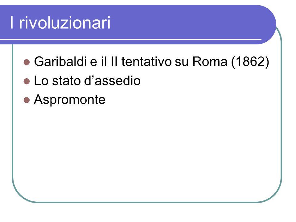 I rivoluzionari Garibaldi e il II tentativo su Roma (1862) Lo stato dassedio Aspromonte