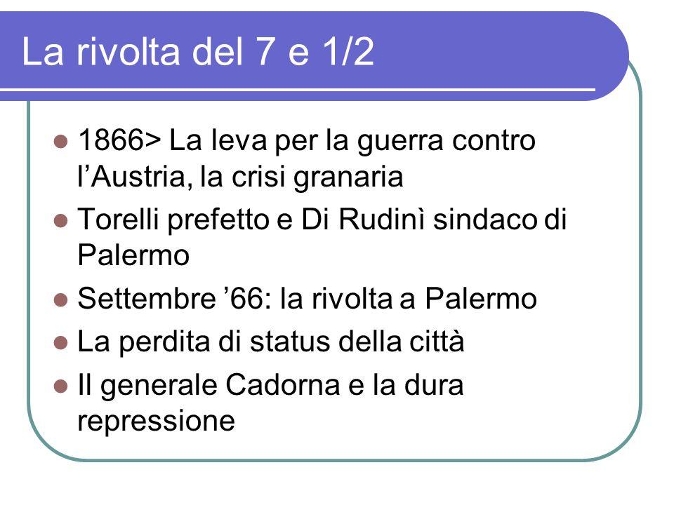 La rivolta del 7 e 1/2 1866> La leva per la guerra contro lAustria, la crisi granaria Torelli prefetto e Di Rudinì sindaco di Palermo Settembre 66: la