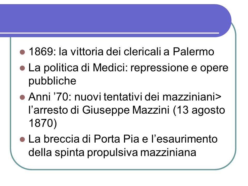 1869: la vittoria dei clericali a Palermo La politica di Medici: repressione e opere pubbliche Anni 70: nuovi tentativi dei mazziniani> larresto di Gi