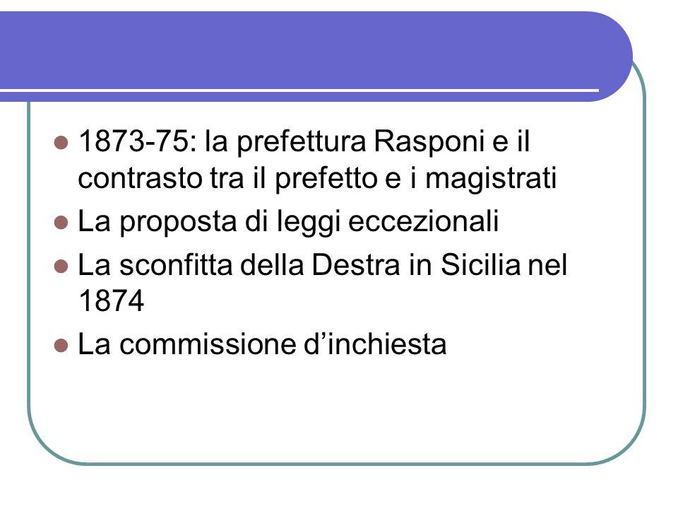 1873-75: la prefettura Rasponi e il contrasto tra il prefetto e i magistrati La proposta di leggi eccezionali La sconfitta della Destra in Sicilia nel 1874 La commissione dinchiesta
