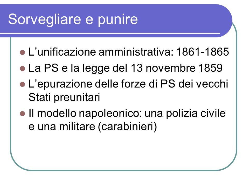 Sorvegliare e punire Lunificazione amministrativa: 1861-1865 La PS e la legge del 13 novembre 1859 Lepurazione delle forze di PS dei vecchi Stati preunitari Il modello napoleonico: una polizia civile e una militare (carabinieri)