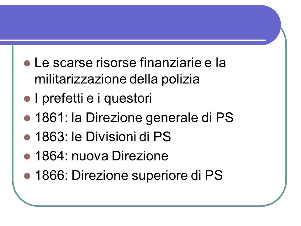 Le scarse risorse finanziarie e la militarizzazione della polizia I prefetti e i questori 1861: la Direzione generale di PS 1863: le Divisioni di PS 1